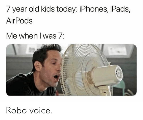 Dank, Kids, and Today: 7 year old kids today: iPhones, iPads,  AirPods  Me when l was/: Robo voice.