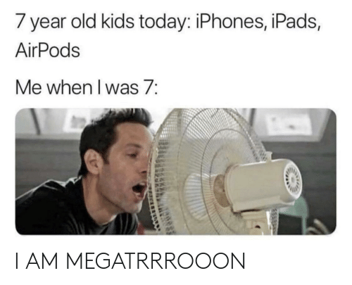Reddit, Kids, and Today: 7 year old kids today: iPhones, iPads,  AirPods  Me when l was 7: I AM MEGATRRROOON