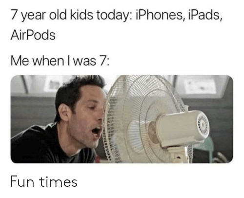 Kids, Today, and Old: 7 year old kids today: iPhones, iPads,  AirPods  Me when l was 7: Fun times