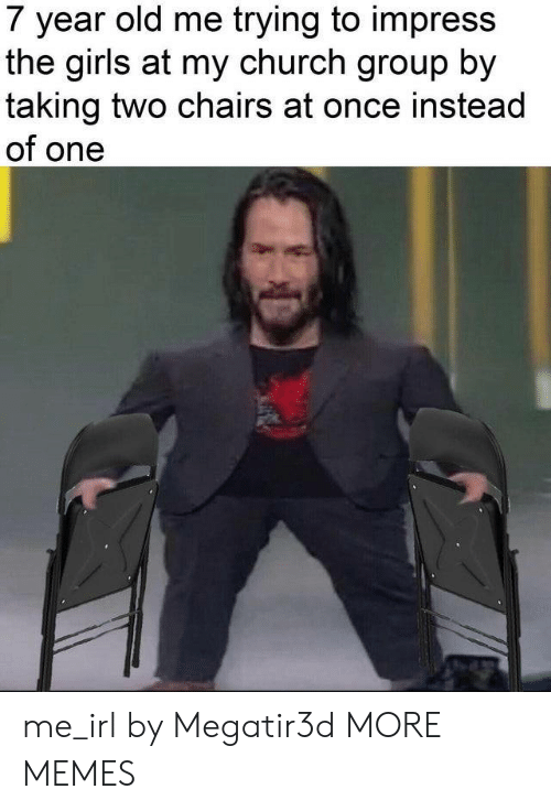 Church, Dank, and Girls: 7 year old me trying to impress  the girls at my church group by  taking two chairs at once instead  of one me_irl by Megatir3d MORE MEMES