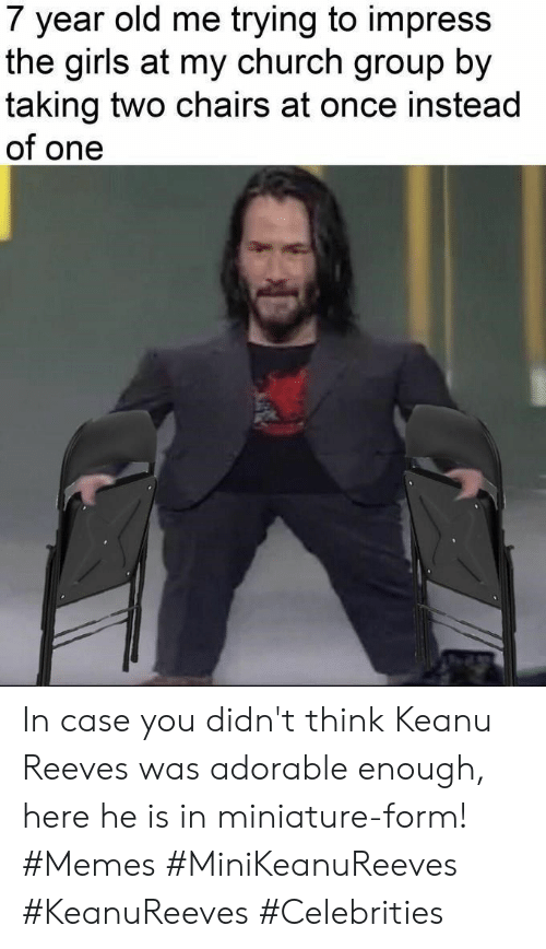 Church, Girls, and Memes: 7 year old me trying to impress  the girls at my church group by  taking two chairs at once instead  of one In case you didn't think Keanu Reeves was adorable enough, here he is in miniature-form! #Memes #MiniKeanuReeves #KeanuReeves #Celebrities