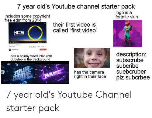 """Dubstep, Starter Packs, and youtube.com: 7 year old's Youtube channel starter pack  logo is a  fortnite skin  includes some copyright  free edm from 2014  their first video is  called """"first video""""  NCS  FORTNITESKINSS.NET  description:  subscrube  subcribe  suebcruber  plz subcrbee  has a spinny word intro with  dubstep in the background  has the camera  NAME  AE  right in their face 7 year old's Youtube Channel starter pack"""