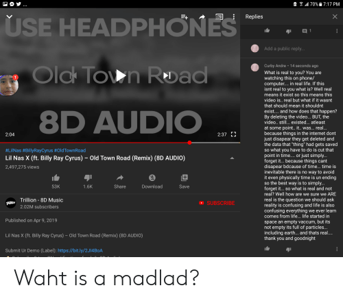 """Internet, Life, and Music: 70%7:17 PM  X  Replies  USE HEADPHONES  目1  Add a public reply...  Curby Andre 14 seconds ago  Old Town Road  What is real to you? You are  watching this on phone/  computer.... in real life. If this  isnt real to you what is? Well real  means it exist so this means this  video is.. real but what if it wasnt  that should mean it shouldnt  exist.... and how does that happen?  By deleting the video... BUT, the  video.. still... existed... atleast  8D AUDIO  at some point.. it.. was... real...  because things in the internet dont  just disapear they get deleted and  the data that """"thing"""" had gets saved  so what you have to do is cut that  point in time....or just simply...  forget i... because things cant  disapear bdcause of time... time is  inevitable there is no way to avoid  it even physically time is un ending  so the best way is to simply...  forget it... so what is real and not  real? Well how are we sure we ARE  2:37  2:04  #LilNas #BillyRayCyrus #OldTown Road  Lil Nas X (ft. Billy Ray Cyrus) Old Town Road (Remix) (8D AUDI0)  2,497,275 views  +  53K  Share  Download  1.6K  Save  real is the question we should ask  reality is confusing and life is also  confusing everything we ever learn  comes from life... life started in  Trillion 8D Music  SUBSCRIBE  Trillion  2.02M subscribers  Published on Apr 9, 2019  pace an empty vaccum, but its  not empty its full of particles...  including earth... and thats real...  thank you and goodnight  Lil Nas X (ft. Billy Ray Cyrus) - Old Town Road (Remix) (8D AUDIO)  Submit Ur Demo (Label): https://bit.ly/2J14B0A Waht is a madlad?"""