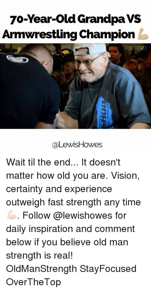 Memes, Old Man, and Vision: 70-Year-Old Grandpa VS  Armwrestling Champion  FUNTREGT  aLewisHowes Wait til the end... It doesn't matter how old you are. Vision, certainty and experience outweigh fast strength any time 💪🏻. Follow @lewishowes for daily inspiration and comment below if you believe old man strength is real! OldManStrength StayFocused OverTheTop