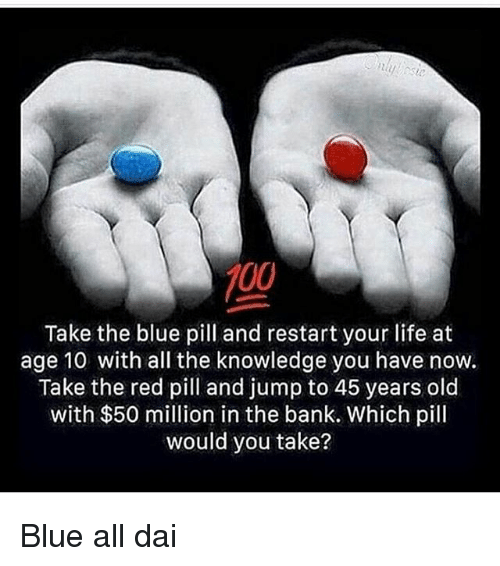 Memes, 🤖, and Red: 700  Take the blue pill and restart your life at  age 10 with all the knowledge you have now.  Take the red pill and jump to 45 years old  with $50 million in the bank. Which pill  would you take? Blue all dai