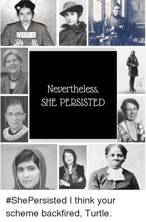 Memes, 🤖, and Turtles: 705.3  Nevertheless,  SHE PERSISTED #ShePersisted  I think your scheme backfired, Turtle.