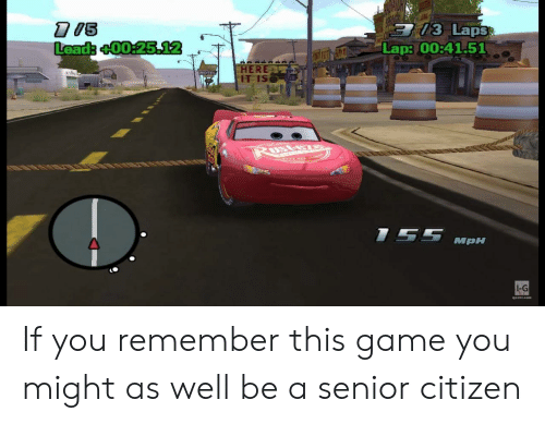 Game, Lead, and Citizen: 705  Lead:00:25.12  3 Laps  Lap: 00:41.51  HERE  IT ISE  MpH  I-G  geent.cem If you remember this game you might as well be a senior citizen