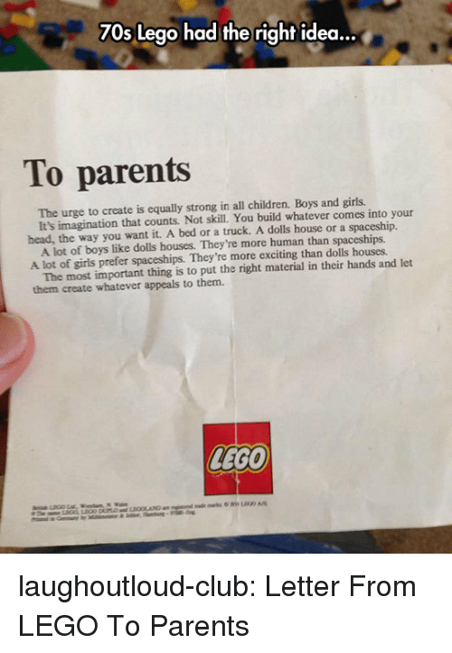 Children, Club, and Girls: 70s Lego had the right idea...  To parents  The urge to create is equally strong in all children. Boys and girls.  head, the way you want it. A bed or a truck. A dolls house or a spaceship.  A lot of girls prefer spaceships. They're more exciting than dolls houses.  them create whatever appeals to them.  It's imagination that counts. Not skill. You build whatever comes into your  A lot of boys like dolls houses. They're more human than spaceships.  The most important thing is to put the right material in their hands and let  LEGO laughoutloud-club:  Letter From LEGO To Parents