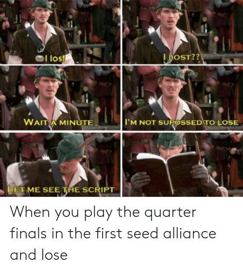 Finals, Lost, and The Script: 72  I lost  OST??  WAIT A MINUTE  IM NOT SUPOSSED TO LOSE  LETME SEE THE SCRIPT When you play the quarter finals in the first seed alliance and lose