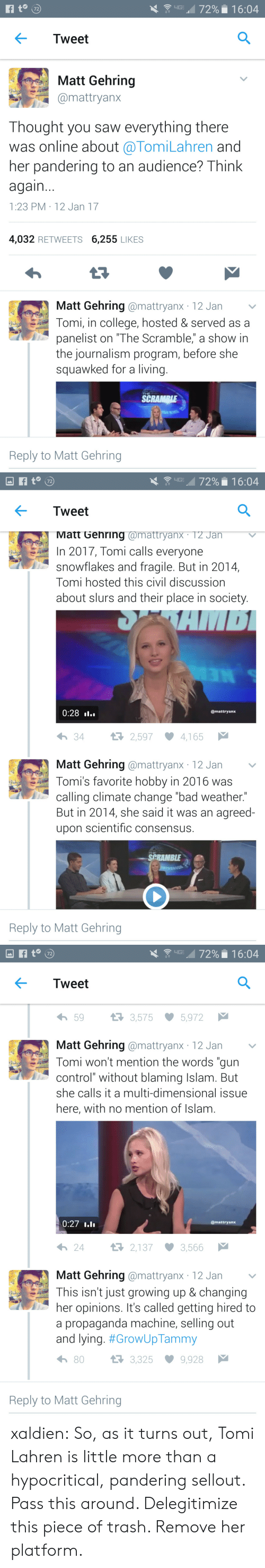"Bad, College, and Growing Up: 72  Tweet  Matt Gehring  mattryanx  Thought you saw everything there  was online about @TomiLahren and  her pandering to an audience? Think  again  1:23 PM 12 Jan 17  4,032 RETWEETS 6,255 LIKES  Matt Gehring @mattryanx 12 Jan v  Tomi, in college, hosted & served as a  panelist on ""The Scramble,"" a show in  the journalism program, before she  squawked for a living.  SCRAMRI  Reply to Matt Gehring   \  up , 72% . 1 6:04  Tweet  Matt Gehring @mattryanX. T2 Jan  In 2017, Tomi calls everyone  snowflakes and fragile. But in 2014,  Tomi hosted this civil discussiorn  about slurs and their place in society  0:28 »l..  @mattryanx  わ34  2,597 ·4,165  Matt Gehring @mattryanx 12 Jan v  Tomi's favorite hobby in 2016 was  calling climate change ""bad weather.""  But in 2014, she said it was an agreed-  upon scientific consensus.  SPRAMBLE  Reply to Matt Gehring   Tweet  わ59  3,575  5,972  Matt Gehring @mattryanx 12 Jan  Tomi won't mention the words ""gun  control"" without blaming Islam. But  she calls it a multi-dimensional issue  here, with no mention of Islam  0:27  @mattryanx  24  2,137 3,566  Matt Gehring @mattryanx 12 Jan  This isn't just growing up & changing  her opinions. It's called getting hired to  a propaganda machine, selling out  and lying. #GrowUpTammy  h 80  3,325 9,928  Reply to Matt Gehring xaldien: So, as it turns out, Tomi Lahren is little more than a hypocritical, pandering sellout.   Pass this around. Delegitimize this piece of trash. Remove her platform."