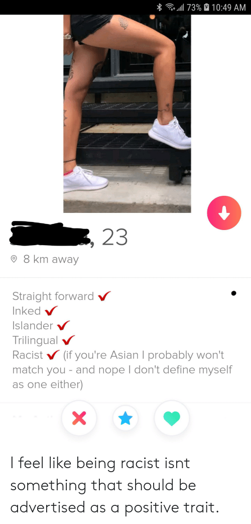 Asian, Define, and Match: 73% 10:49 AM  23  8 km away  Straight forward  Inked  Islander  Trilingual  Racist (if you're Asian I probably won't  match you - and nope I don't define myself  as one either)  X I feel like being racist isnt something that should be advertised as a positive trait.