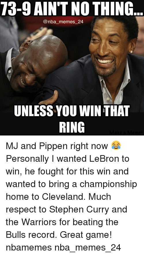 Meme, Memes, and Nba: 73-9 AINT NOTHING  Conba memes 24  UNLESS YOU WIN THAT  RING MJ and Pippen right now 😂 Personally I wanted LeBron to win, he fought for this win and wanted to bring a championship home to Cleveland. Much respect to Stephen Curry and the Warriors for beating the Bulls record. Great game! nbamemes nba_memes_24