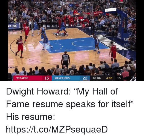 "Dwight Howard, Sports, and Resume: 73  WIZARDS  15 MAVERICKS  22 1st Qtr 4:03 15 Dwight Howard: ""My Hall of Fame resume speaks for itself""  His resume: https://t.co/MZPsequaeD"
