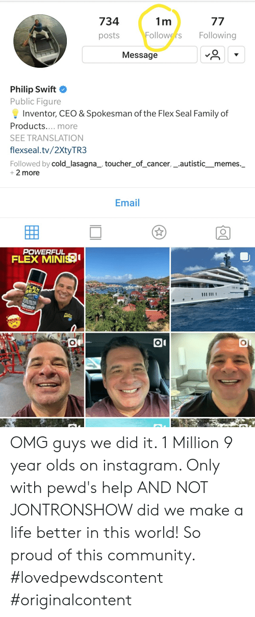 Community, Family, and Flexing: 734  posts  1 m  ollowers Following  Message  Philip Swift  Public Figure  Inventor, CEO & Spokesman of the Flex Seal Family of  Products.... more  SEE TRANSLATION  flexseal.tv/2XtyTR3  Followed by cold_lasagna_ toucher_of_cancer,_.autistic_memes._  + 2 more  Email  POWERFUL  FLEX MINIS  FLEX  SEAL OMG guys we did it. 1 Million 9 year olds on instagram. Only with pewd's help AND NOT JONTRONSHOW did we make a life better in this world! So proud of this community. #lovedpewdscontent #originalcontent