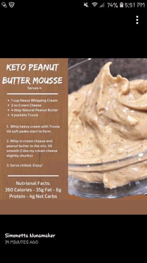 Facts, Protein, and Smooth: 74% 5:51 PM  KETO PEANUT  BUTTER MOUSSE  Serves 4  1 cup Heavy Whipping Cream  2 oz Cream Cheese  4 tbsp Natural Peanut Butter  4 packets Truvia  1. Whip heavy cream with Truvia  till soft peaks start to form.  2. Whip in cream cheese and  peanut butter to the mix, till  smooth (1 Like my cream cheese  slightly chunky)  3. Serve chilled. Enjoy!  Nutrional Facts:  360 Calories-35g Fat-6g  Protein-4g Net Carbs  Simonetta Nunamaker  39 MINUTES AGO