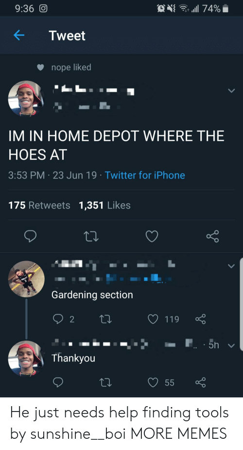 Dank, Hoes, and Iphone: . 74%  9:36 O  Tweet  nope liked  IM IN HOME DEPOT WHERE THE  HOES AT  3:53 PM 23 Jun 19 Twitter for iPhone  175 Retweets 1,351 Likes  Gardening section  2  119  5h  Thankyou  55 He just needs help finding tools by sunshine__boi MORE MEMES