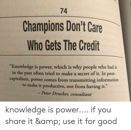 """Capitalism, Good, and Information: 74  Champions Don't Care  Who Gets The Credit  """"Knowledge is power, which is why people who had it  in the past often tried to make a secret of it. In post-  capitalism, power comes from transmitting information  to make it productive, not from having it.""""  - Peter Drucker, consultant knowledge is power.... if you share it & use it for good"""