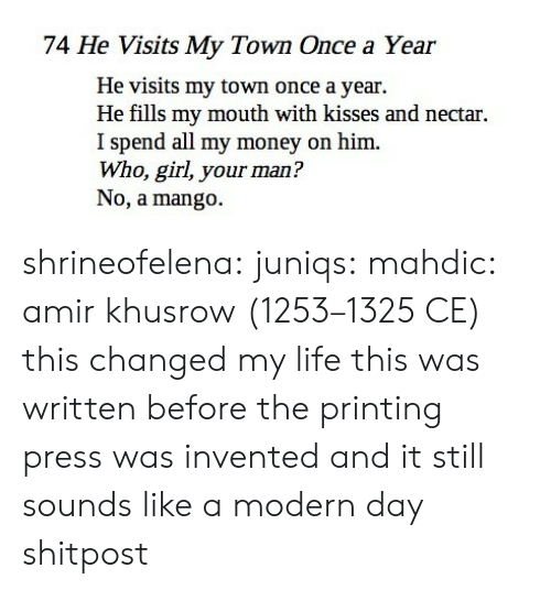 Life, Money, and Target: 74 He Visits My Town Once a Year  He visits my town once a year.  He fills my mouth with kisses and nectar.  I spend all my money on him.  Who, girl, your man?  No, a mango. shrineofelena: juniqs:  mahdic:  amir khusrow (1253–1325 CE)   this changed my life  this was written before the printing press was invented and it still sounds like a modern day shitpost