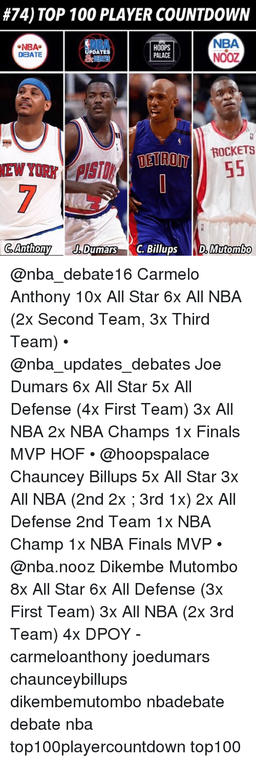 All Star, Anaconda, and Carmelo Anthony:  #74) TOP 100 PLAYER COUNTDOWN  NBA  NBA  DBATE  HOOPS  PALACE  NBA  NOOZ  DATES  ROCKETS  DETROIT  C AnthonyDumars C.illupsDMutombo @nba_debate16 Carmelo Anthony 10x All Star 6x All NBA (2x Second Team, 3x Third Team) • @nba_updates_debates Joe Dumars 6x All Star 5x All Defense (4x First Team) 3x All NBA 2x NBA Champs 1x Finals MVP HOF • @hoopspalace Chauncey Billups 5x All Star 3x All NBA (2nd 2x ; 3rd 1x) 2x All Defense 2nd Team 1x NBA Champ 1x NBA Finals MVP • @nba.nooz Dikembe Mutombo 8x All Star 6x All Defense (3x First Team) 3x All NBA (2x 3rd Team) 4x DPOY - carmeloanthony joedumars chaunceybillups dikembemutombo nbadebate debate nba top100playercountdown top100