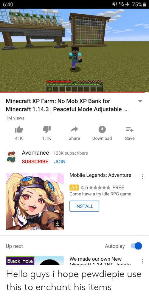 Hello, Minecraft, and Bank: 75%  6:40  Minecraft XP Farm: No Mob XP Bank for  Minecraft 1.14.3 | Peaceful Mode Adjustable..  1M views  1.1K  Share  Save  41K  Download  Avomance 123K subscribers  SUBSCRIBE JOIN  Mobile Legends: Adventure  Ad 4.6  Come have a try Idle RPG game  FREE  INSTALL  Autoplay  Up next  We made our own New  Black Hole  Minooroft 1 1 TNT IIndato Hello guys i hope pewdiepie use this to enchant his items