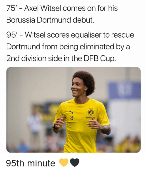 Memes, Axel Witsel, and Borussia Dortmund: 75' - Axel Witsel comes on for his  Borussia Dortmund debut.  95' - Witsel scores equaliser to rescue  Dortmund from being eliminated by a  2nd division side in the DFB Cup.  BB  09  28  @EVC IK 95th minute ‪💛🖤‬