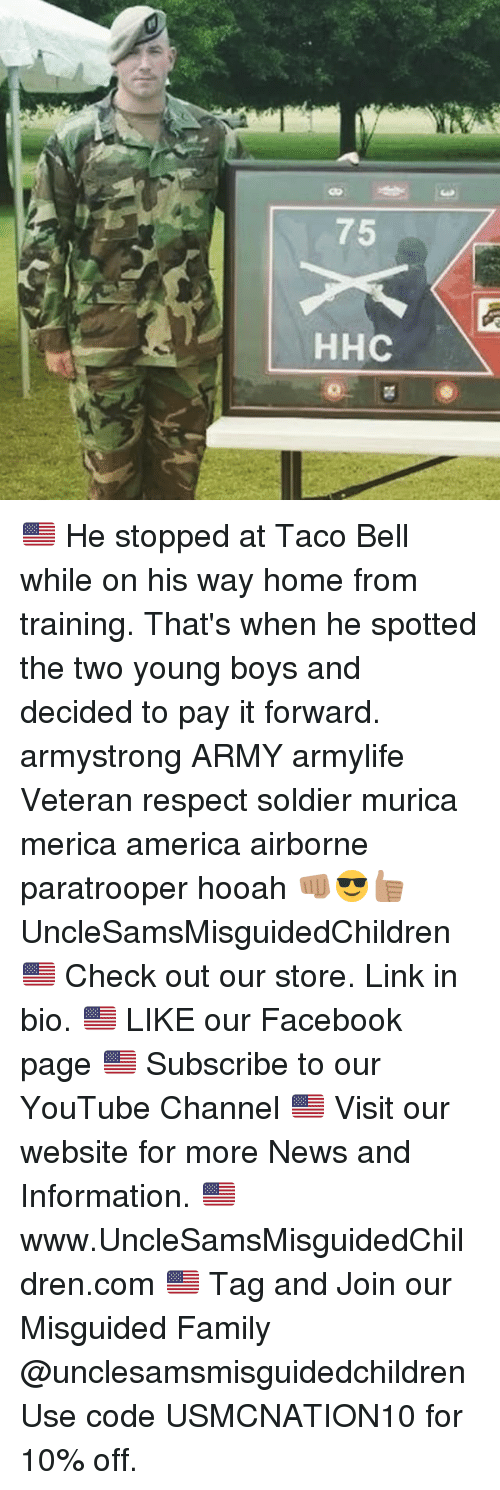 Memes, Soldiers, and Taco Bell: 75  HHC 🇺🇸 He stopped at Taco Bell while on his way home from training. That's when he spotted the two young boys and decided to pay it forward. armystrong ARMY armylife Veteran respect soldier murica merica america airborne paratrooper hooah 👊🏽😎👍🏽 UncleSamsMisguidedChildren 🇺🇸 Check out our store. Link in bio. 🇺🇸 LIKE our Facebook page 🇺🇸 Subscribe to our YouTube Channel 🇺🇸 Visit our website for more News and Information. 🇺🇸 www.UncleSamsMisguidedChildren.com 🇺🇸 Tag and Join our Misguided Family @unclesamsmisguidedchildren Use code USMCNATION10 for 10% off.