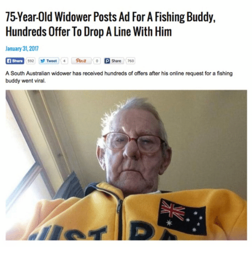 Old, Australian, and Fishing: 75Year-Old Widower Posts Ad For A Fishing Buddy,  Hundreds Offer To Drop A Line With Him  January 31,2017  F Share  A South Australian widower has received hundreds of offers after his online request for a fishing  2Tweet4 Pinit o PShare 760  buddy went viral.
