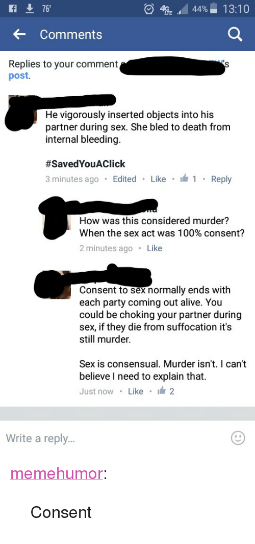 """Alive, Anaconda, and Party: 76  4  44%-1 3:10  ..  Comments  Replies to your comment  post.  He vigorously inserted objects into his  partner during sex. She bled to death from  internal bleeding.  #SavedYouAC lick  minutes ago Edited Like  Reply  How was this considered murder?  When the sex act was 100% consent?  2 minutes ago Like  Consent to sex normally ends with  each party coming out alive. You  could be choking your partner during  sex, if they die from suffocation it's  still murder.  Sex  is consensual. Murder  isn't. I can't  believe I need to explain that.  Just now Like 2  Write a reply.. <p><a href=""""http://memehumor.tumblr.com/post/157460687283/consent"""" class=""""tumblr_blog"""">memehumor</a>:</p>  <blockquote><p>Consent</p></blockquote>"""