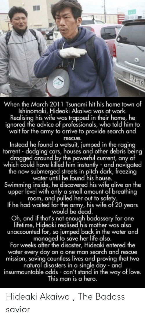 Advice, Alive, and Cars: 76.56  When the March 2011 Tsunami hit his home town of  Ishinomaki, Hideaki Akaiwa was at work  Realising his wife was trapped in their home, he  ignored the advice of professionals, who told him to  wait for the army to arrive to provide search and  rescue  Instead he found a wetsuit, jumped in the raging  torrent dodging cars, houses and other debris being  dragged around by the powerful current, any of  which could have killed him instantly and navigated  the now submerged streets in pitch dark, reezina  water until he found his house.  Swimming inside, he discovered his wife alive on the  upper level with only a small amount of breathing  room, and pulled her out to safe  If he had waited for the army, his wife of 20 years  would be dead  Oh, and if tha's not enough badassery for one  iftime, Hideaki realised his mother was also  unaccounted for, so jumped back in the water and  managed to save he life also  For weeks after the disaster, Hideaki entered the  water every day on a one-man search and rescue  mission, saving countless lives and proving that two  natural disasters in a single day and  insurmountable odds can't stand in the way of love  is man is a hero. Hideaki Akaiwa , The Badass savior