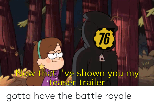 Battle Royale, You, and Royale: $76  JNOW that l've shown you my  teaser trailer gotta have the battle royale