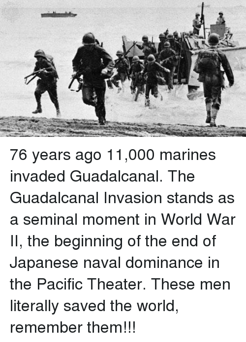 Memes, Marines, and World: 76 years ago 11,000 marines invaded Guadalcanal. The Guadalcanal Invasion stands as a seminal moment in World War II, the beginning of the end of Japanese naval dominance in the Pacific Theater.  These men literally saved the world, remember them!!!