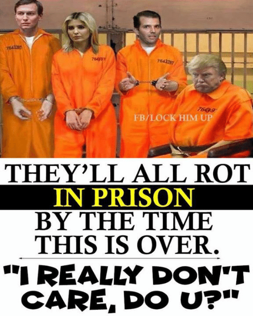"""Prison, Time, and Him: 7643337  7699  FB/LOCK HIM UP  THEY'LL ALL ROT  IN PRISON  BY THE TIME  THIS IS OVER  """"REALLY DON'T  CARE, DO U?"""""""