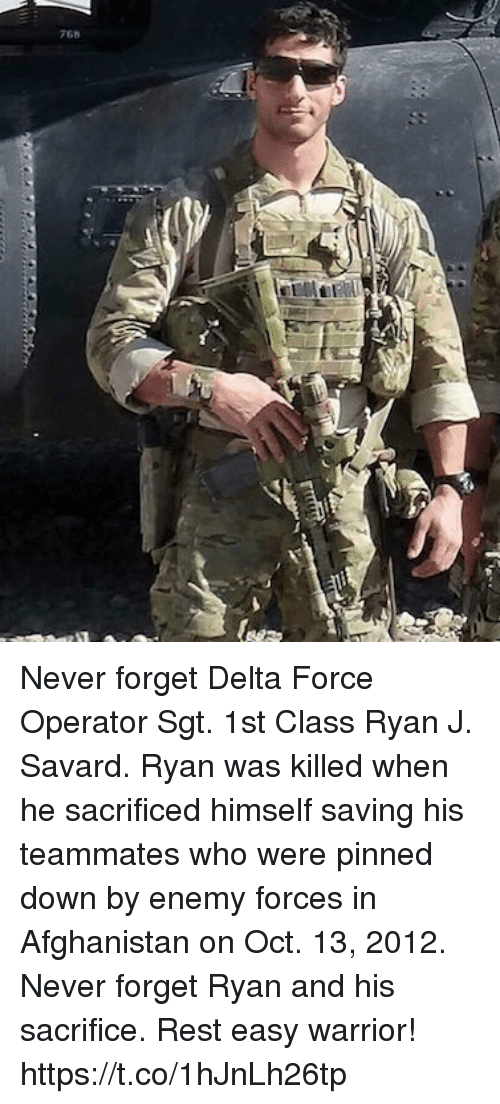 Memes, Afghanistan, and Delta: 768 Never forget Delta Force Operator Sgt. 1st Class Ryan J. Savard. Ryan was killed when he sacrificed himself saving his teammates who were pinned down by enemy forces in Afghanistan on Oct. 13, 2012. Never forget Ryan and his sacrifice. Rest easy warrior! https://t.co/1hJnLh26tp