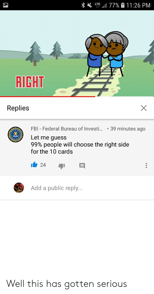 Fbi, Reddit, and Guess: 77%11 : 26 PM  LTE  RIGHT  Replies  FBI Federal Bureau of Investi..  39 minutes ago  Let me guess  99% people will choose the right side  for the 10 cards  24  Add a public reply.. Well this has gotten serious