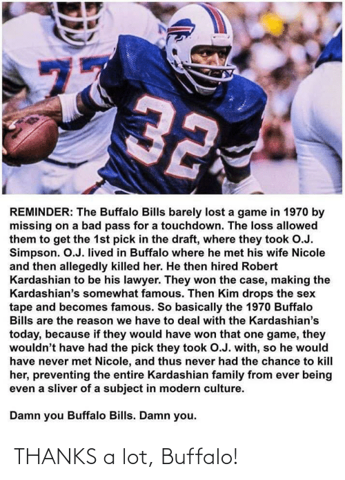 Bad, Family, and Kardashians: 77  32  REMINDER: The Buffalo Bills barely lost a game in 1970 by  missing on a bad pass for a touchdown. The loss allowed  them to get the 1st pick in the draft, where they took O.J.  Simpson. O.J. lived in Buffalo where he met his wife Nicole  and then allegedly killed her. He then hired Robert  Kardashian to be his lawyer. They won the case, making the  Kardashian's somewhat famous. Then Kim drops the sex  tape and becomes famous. So basically the 1970 Buffalo  Bills are the reason we have to deal with the Kardashian's  today, because if they would have won that one game, they  wouldn't have had the pick they took O.J. with, so he would  have never met Nicole, and thus never had the chance to kill  her, preventing the entire Kardashian family from ever being  even a sliver of a subject in modern culture.  Damn you Buffalo Bills. Damn you.  ru THANKS a lot, Buffalo!