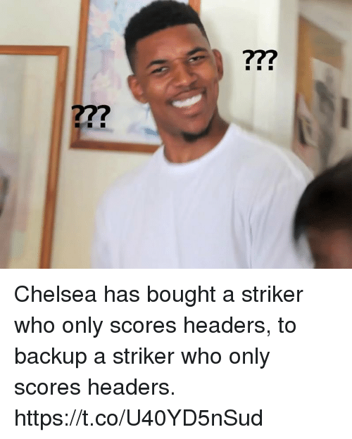 Chelsea, Memes, and 🤖: 77? Chelsea has bought a striker who only scores headers, to backup a striker who only scores headers. https://t.co/U40YD5nSud