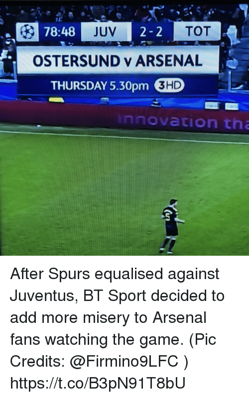 Arsenal, Memes, and The Game: 78:48  JUV  TOT  OSTERSUND y ARSENAL  THURSDAY 5,30pm D  3HD  innovation th After Spurs equalised against Juventus, BT Sport decided to add more misery to Arsenal fans watching the game.  (Pic Credits: @Firmino9LFC ) https://t.co/B3pN91T8bU