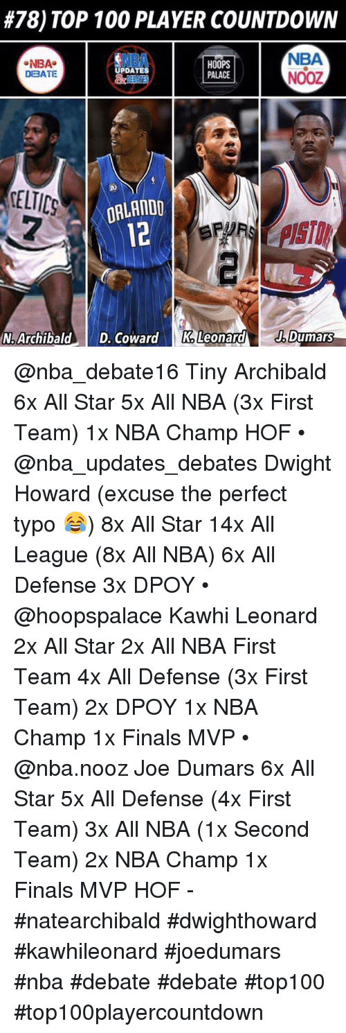 All Star, Anaconda, and Countdown:  #78) TOP 100 PLAYER COUNTDOWN  NBA  NOOZ  NBA  DBATE  NBA  HOOPS  PALACE  PDATES  CELTICS  2  ORLANDD  12  从  N: Archibald. 1 D. Coward  KaLeonarAENDumars @nba_debate16 Tiny Archibald 6x All Star 5x All NBA (3x First Team) 1x NBA Champ HOF • @nba_updates_debates Dwight Howard (excuse the perfect typo 😂) 8x All Star 14x All League (8x All NBA) 6x All Defense 3x DPOY • @hoopspalace Kawhi Leonard 2x All Star 2x All NBA First Team 4x All Defense (3x First Team) 2x DPOY 1x NBA Champ 1x Finals MVP • @nba.nooz Joe Dumars 6x All Star 5x All Defense (4x First Team) 3x All NBA (1x Second Team) 2x NBA Champ 1x Finals MVP HOF - #natearchibald #dwighthoward #kawhileonard #joedumars #nba #debate #debate #top100 #top100playercountdown