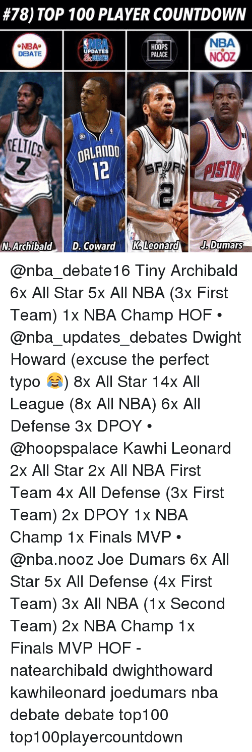 All Star, Anaconda, and Countdown:  #78) TOP 100 PLAYER COUNTDOWN  NBA  NOOZ  NBA  NBA  DBATE  HOOPS  PALACE  PDATES  ELTIC  DRLANDO  12  N. ArchibaldD. oadK, LeonardDumars @nba_debate16 Tiny Archibald 6x All Star 5x All NBA (3x First Team) 1x NBA Champ HOF • @nba_updates_debates Dwight Howard (excuse the perfect typo 😂) 8x All Star 14x All League (8x All NBA) 6x All Defense 3x DPOY • @hoopspalace Kawhi Leonard 2x All Star 2x All NBA First Team 4x All Defense (3x First Team) 2x DPOY 1x NBA Champ 1x Finals MVP • @nba.nooz Joe Dumars 6x All Star 5x All Defense (4x First Team) 3x All NBA (1x Second Team) 2x NBA Champ 1x Finals MVP HOF - natearchibald dwighthoward kawhileonard joedumars nba debate debate top100 top100playercountdown