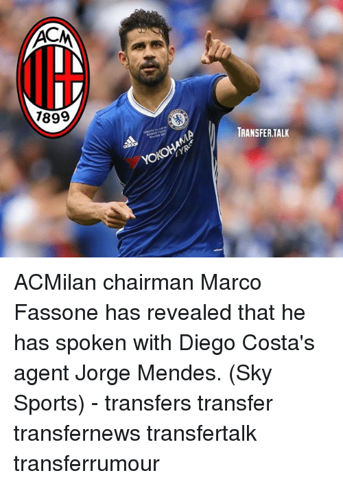 Memes, Sports, and Sky Sports: 7899  TRANSFER.TALK ACMilan chairman Marco Fassone has revealed that he has spoken with Diego Costa's agent Jorge Mendes. (Sky Sports) - transfers transfer transfernews transfertalk transferrumour