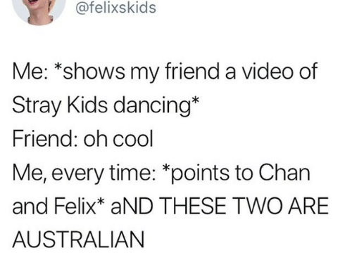 Dancing, Cool, and Kids: 7afelixskids  Me: *shows my friend a video of  Stray Kids dancing*  Friend: oh cool  Me, every time: *points to Chan  and Felix* aND THESE TWO ARE  AUSTRALIAN