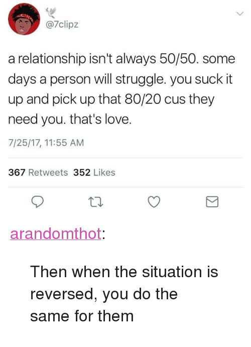 """Love, Struggle, and Tumblr: 7clipz  a relationship isn't always 50/50. some  days a person will struggle. you suck it  up and pick up that 80/20 cus they  need you. that's love.  7/25/17, 11:55 AM  367 Retweets 352 Likes <p><a href=""""http://arandomthot.tumblr.com/post/164462931101/then-when-the-situation-is-reversed-you-do-the"""" class=""""tumblr_blog"""">arandomthot</a>:</p><blockquote><p>Then when the situation is reversed, you do the same for them</p></blockquote>"""