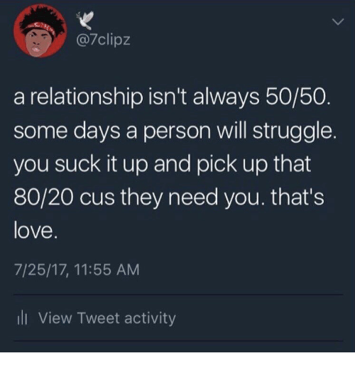 Love, Struggle, and Tweet: @7clipz  a relationship isn't always 50/50  some days a person will struggle.  you suck it up and pick up that  80/20 cus they need you. that's  love  7/25/17, 11:55 AM  ll View Tweet activity