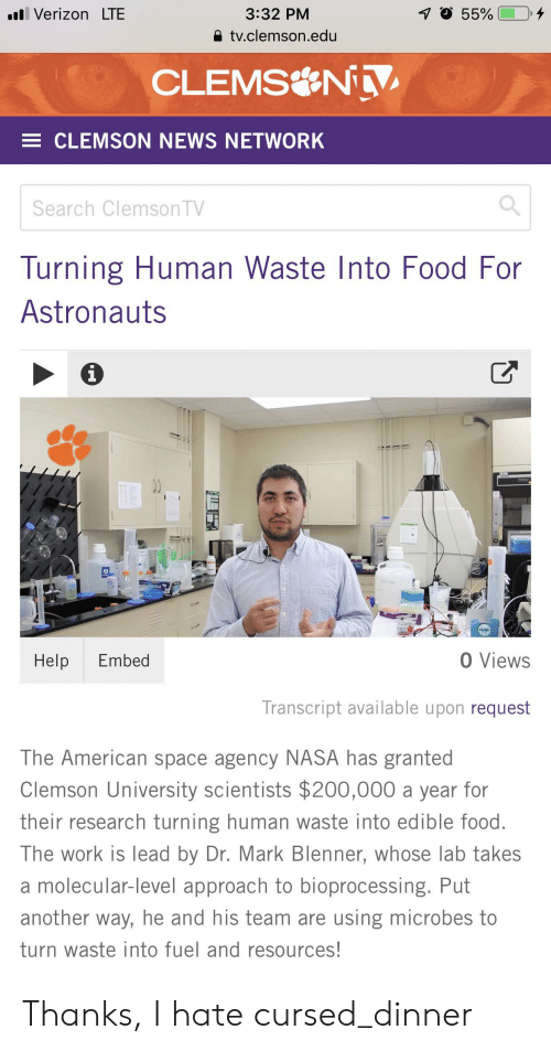 Food, Nasa, and News: 7O 55%  l Verizon LTE  3:32 PM  tv.clemson.edu  CLEMS N V  E CLEMSON NEWS NETWORK  Search Clemson TV  Turning Human Waste Into Food For  Astronauts  i  O Views  Help  Embed  Transcript available upon request  The American space agency NASA has granted  Clemson University scientists $200,000 a year for  their research turning human waste into edible food.  The work is lead by Dr. Mark Blenner, whose lab takes  a molecular-level approach to bioprocessing. Put  another way, he and his team are using microbes to  turn waste into fuel and resources! Thanks, I hate cursed_dinner