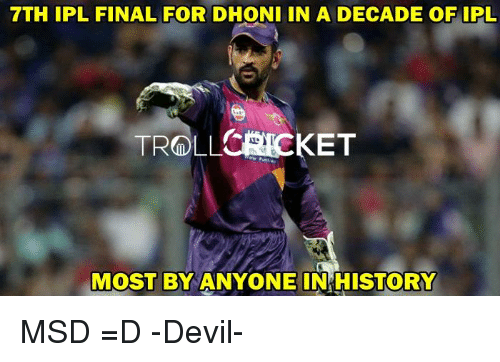 Memes, Troll, and Devil: 7TH IPL FINAL FOR  DHONI IN A DECADE OF IPL  TROLL CRICKET  MOST BY ANYONE IN HISTORY MSD =D  -Devil-