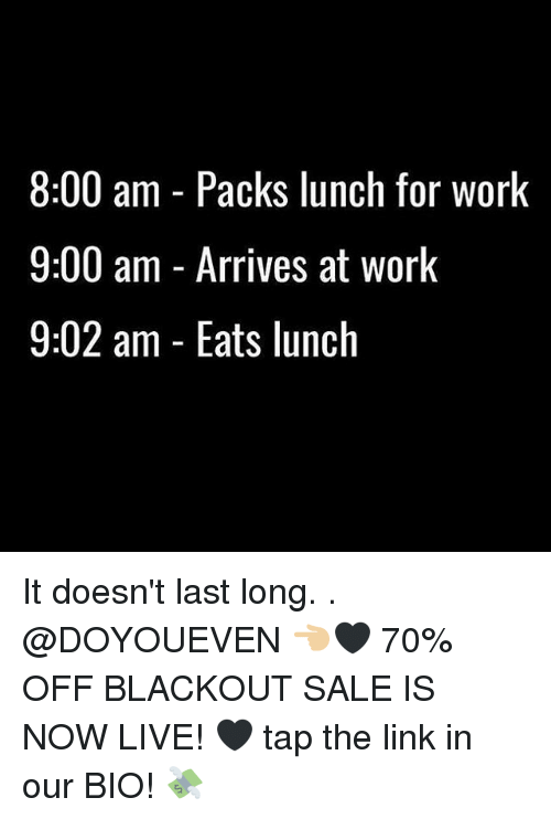 Gym, Work, and Link: 8:00 am - Packs lunch for worlk  9:00 am - Arrives at work  9:02 am - Eats lunch It doesn't last long. . @DOYOUEVEN 👈🏼🖤 70% OFF BLACKOUT SALE IS NOW LIVE! 🖤 tap the link in our BIO! 💸