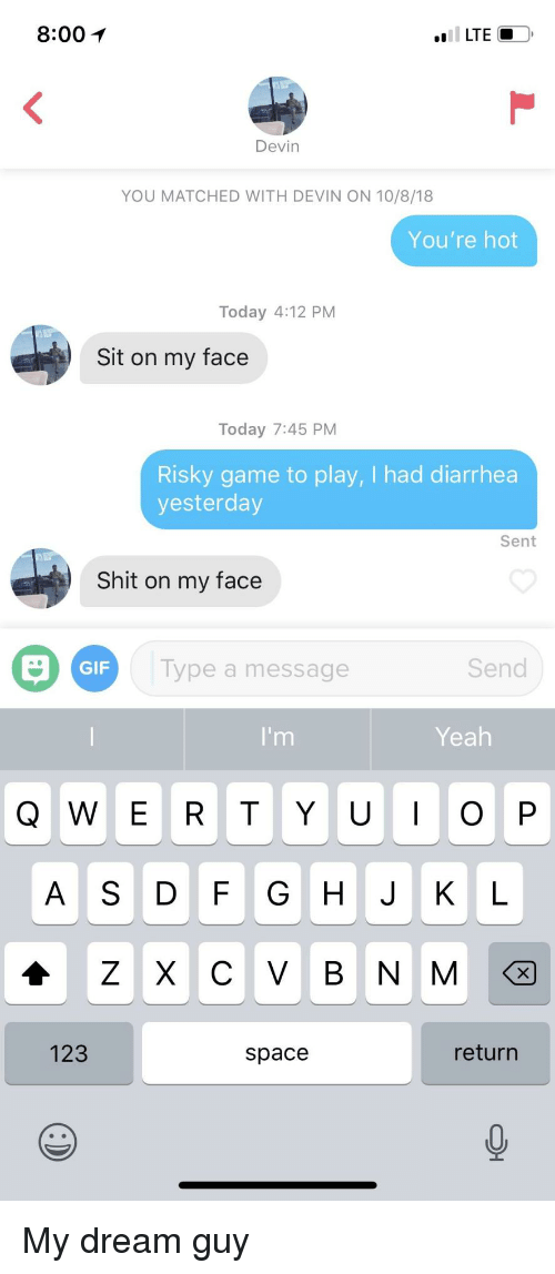 Gif, Shit, and Yeah: 8:00  LTE  Devin  YOU MATCHED WITH DEVIN ON 10/8/18  You're hot  Today 4:12 PM  Sit on my face  Today 7:45 PM  Risky game to play, I had diarrhea  yesterday  Sent  Shit on my face  GIF  Type a message  Send  Yeah  ASDF G H JKL  123  space  return My dream guy