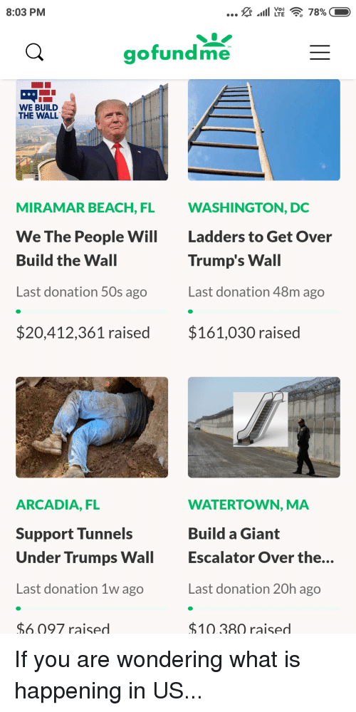 Beach, Giant, and Washington Dc: 8:03 PM  gofundme  WE BUILD  THE WALL  MIRAMAR BEACH, FL  WASHINGTON, DC  We The People W  Ladders to Get Over  Build the Wall  Last donation 50s ago  $20,412,361 raised  Trump's Wall  Last donation 48m ago  $161,030 raised  ARCADIA, FL  Support Tunnels  Under Trumps Wal  Last donation 1w ago  WATERTOWN, MA  Build a Giant  Escalator Over the...  Last donation 20h ago  $1038Q raised