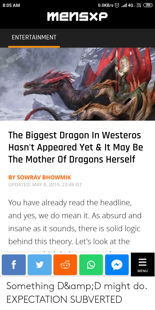 Logic, Mean, and Absurd: 8:05 AM  ENTERTAINMENT  The Biggest Dragon In Westeros  Hasn't Appeared Yet & It May Be  The Mother Of Dragons Herself  BY SOWRAV BHOWMIK  UPDATED: MAY 8, 2019, 23:49 IST  You have already read the headline,  and yes, we do mean it. As absurd and  insane as it sounds, there is solid logic  behind this theory. Let's look at the  MENU Something D&D might do. EXPECTATION SUBVERTED