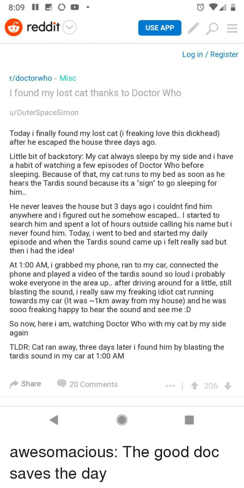 "Doctor, Driving, and Love: 8:09 II O  reddit  USE APP  Log in / Register  r/doctorwho Misc  Tound my lost cat thanks to Doctor Who  u/OuterSpaceSimon  Today i finally found my lost cat (i freaking love this dickhead)  after he escaped the house three days ago  Little bit of backstory: My cat always sleeps by my side and i have  a habit of watching a few episodes of Doctor Who before  sleeping. Because of that, my cat runs to my bed as soon as he  hears the Tardis sound because its a ""sign"" to go sleeping for  him  He never leaves the house but 3 days ago i couldnt find him  anywhere and i figured out he somehow escaped.. I started to  search him and spent a lot of hours outside calling his name but i  never found him. Today, I went to bed and started my daily  episode and when the Tardis sound came up i felt really sad but  then i had the idea!  At 1:00 AM, i grabbed my phone, ran to my car, connected the  phone and played a video of the tardis sound so loud i probably  woke everyone in the area up.. after driving around for a little, still  blasting the sound, i really saw my freaking idiot cat running  towards my car (t was 1km away from my house) and he was  sooo freaking happy to hear the sound and see me :D  So now, here i am, watching Doctor Who with my cat by my side  again  TLDR: Cat ran away, three days later i found him by blasting the  tardis sound in my car at 1:00 AM  Share20 Comments  206 awesomacious:  The good doc saves the day"